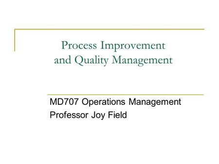Process Improvement and Quality Management MD707 Operations Management Professor Joy Field.
