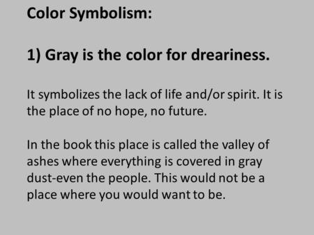 Color Symbolism: 1) Gray is the color for dreariness. It symbolizes the lack of life and/or spirit. It is the place of no hope, no future. In the book.