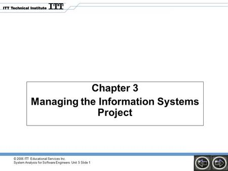 © 2006 ITT Educational Services Inc. System Analysis for Software Engineers: Unit 5 Slide 1 Chapter 3 Managing the Information Systems Project.