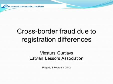 Cross-border fraud due to registration differences Viesturs Gurtlavs Latvian Lessors Association Prague, 3 February, 2012.