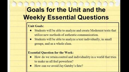 Goals for the Unit and the Weekly Essential Questions Unit Goals: ●Students will be able to analyze and create Modernist texts that utilize new methods.