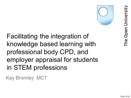 Slide 1 of 58 Facilitating the integration of knowledge based learning with professional body CPD, and employer appraisal for students in STEM professions.
