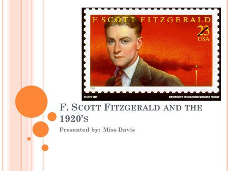 F. S COTT F ITZGERALD AND THE 1920' S Presented by: Miss Davis.
