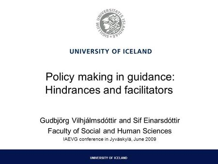 UNIVERSITY OF ICELAND Policy making in guidance: Hindrances and facilitators Gudbjörg Vilhjálmsdóttir and Sif Einarsdóttir Faculty of Social and Human.