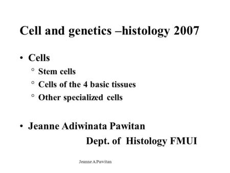 Jeanne A Pawitan Cell and genetics –histology 2007 Cells °Stem cells °Cells of the 4 basic tissues °Other specialized cells Jeanne Adiwinata Pawitan Dept.