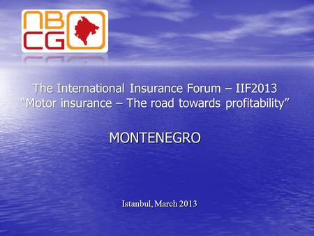 "The International Insurance Forum – IIF2013 ""Motor insurance – The road towards profitability"" MONTENEGRO Istanbul, March 2013."