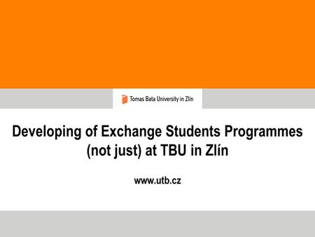 Developing of Exchange Students Programmes (not just) at TBU in Zlín www.utb.cz.