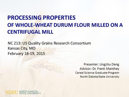 NC 213: US Quality Grains Research Consortium Kansas City, MO February 18-19, 2015 PROCESSING PROPERTIES OF WHOLE-WHEAT DURUM FLOUR MILLED ON A CENTRIFUGAL.