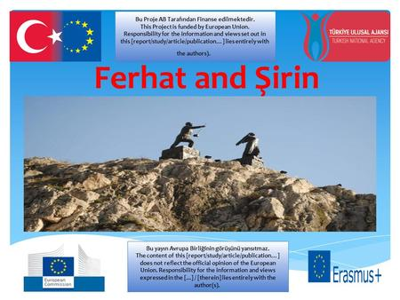 Ferhat and Şirin Bu Proje AB Tarafından Finanse edilmektedir. This Project is funded by European Union. Responsibility for the information and views set.