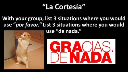 """La Cortesía"" With your group, list 3 situations where you would use ""por favor."" List 3 situations where you would use ""de nada."""