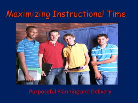 Maximizing Instructional Time PlPla Purposeful Planning and Delivery.