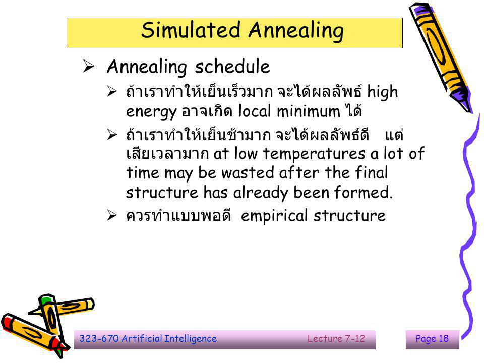 323-670 Artificial Intelligence Lecture 7-12Page 19 Simulated Annealing  Annealing : metals are melted  Cool down to get the solid structure  Objective function : energy level  Try to use less energy  P : probability  T : temperature : annealing schedule  K : Boltzmann's constant : describe the correspondence between the units of temperature and the unit of energy   E = ( value of current) – (value of new state)  positive change in the energy -  e/KT p = e