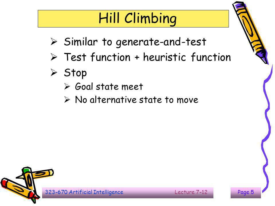 323-670 Artificial Intelligence Lecture 7-12Page 6 Simple Hill Climbing  Task specific knowledge into the control process  Is one state better than another  The first state is better than the current state  Algorithm page 66