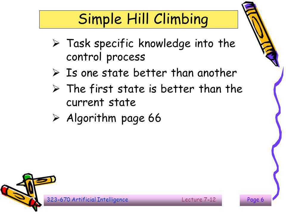 323-670 Artificial Intelligence Lecture 7-12Page 7 Steepest-Ascent Hill Climbing  Consider all moves from the current state  Select the best one as the next state  Algorithm page 67  Searching time?