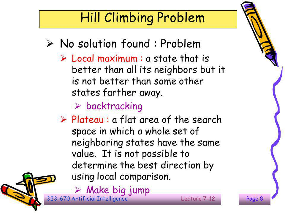 323-670 Artificial Intelligence Lecture 7-12Page 9 Hill Climbing Problem  Ridge : an area of the search space that is higher than surrounding areas and itself has a slope.