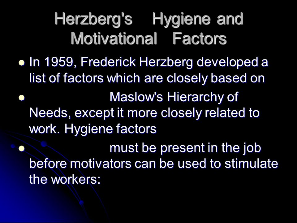 Hygiene or Dissatisfiers: Hygiene or Dissatisfiers: Working conditions Working conditions Policies and administrative practices Policies and administrative practices Salary and Benefits Salary and Benefits Supervision Supervision Status Status Job security Job security Fellow workers Fellow workers Personal life Personal life