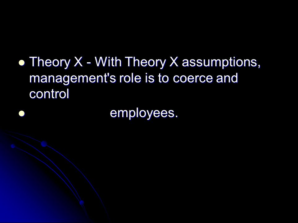 Theory Y - With Theory Y assumptions, management s role is to develop the potential Theory Y - With Theory Y assumptions, management s role is to develop the potential in employees and help them to release that potential towards common goals.