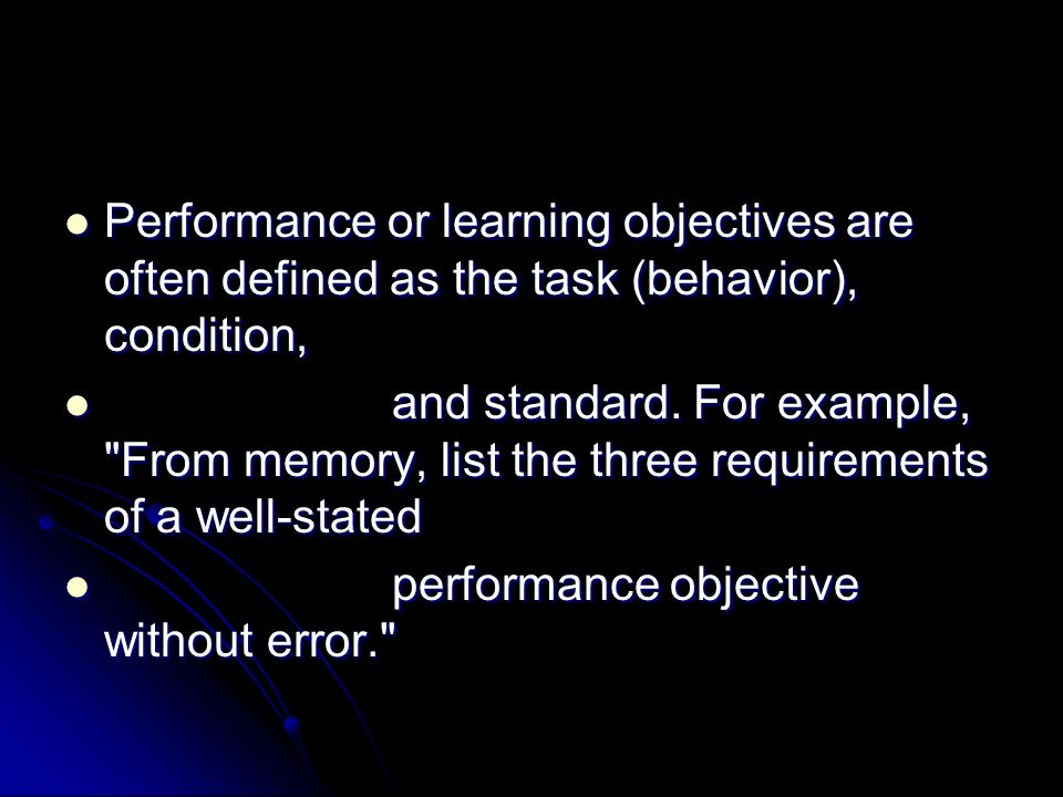 Task - list the three requirements of a well- stated performance objective Task - list the three requirements of a well- stated performance objective Condition - From memory Condition - From memory Standard - without error Standard - without error