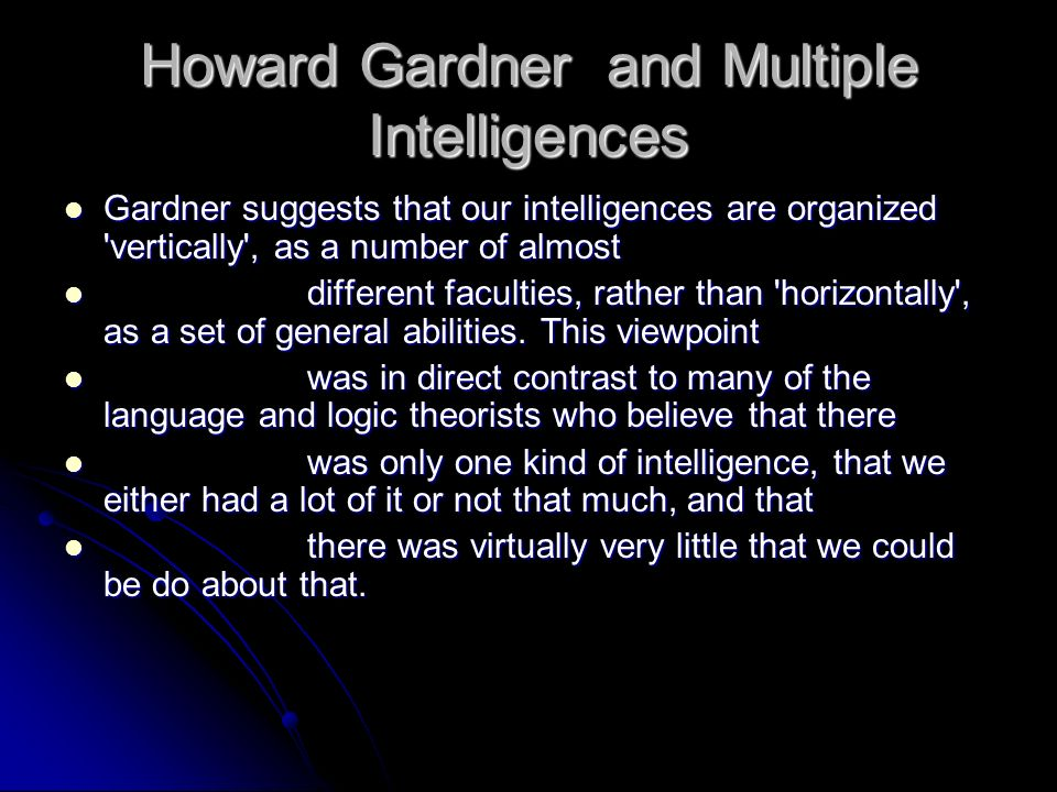 In Frames, Gardner theorized eight basic intelligences to represent these other modes: In Frames, Gardner theorized eight basic intelligences to represent these other modes: linguistic-verbal (most widely accepted) linguistic-verbal (most widely accepted) logical-mathematical (most widely accepted) logical-mathematical (most widely accepted) visual-spatial visual-spatial bodily-kinesthetic bodily-kinesthetic musical-rhythmic musical-rhythmic interpersonal (most criticized) interpersonal (most criticized) intrapersonal (most criticized) intrapersonal (most criticized) naturalist (recently added) naturalist (recently added)