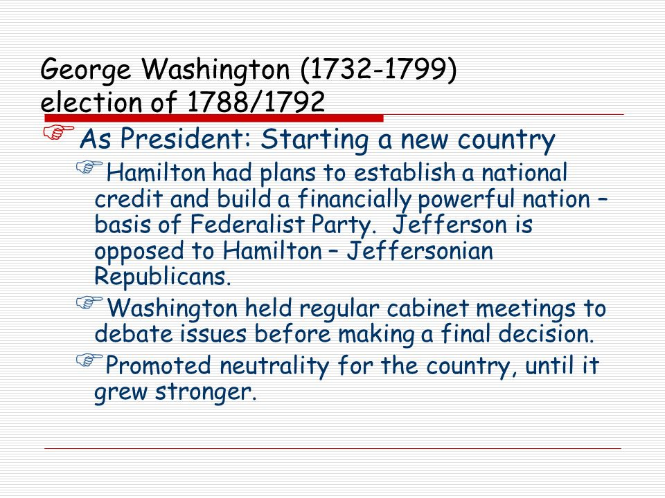 George Washington (1732-1799) election of 1788/1792 As President: French Revolution Refused to accept recommendations from Secretary of State: Jefferson (pro-French) or Secretary of Treasury: Hamilton (pro-British).