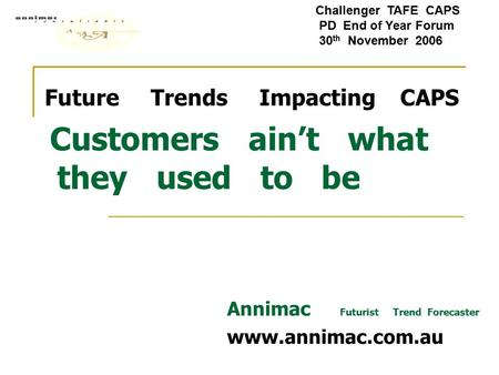 Future Trends Impacting CAPS Customers ain't what they used to be Annimac Futurist Trend Forecaster www.annimac.com.au Challenger TAFE CAPS PD End of Year.