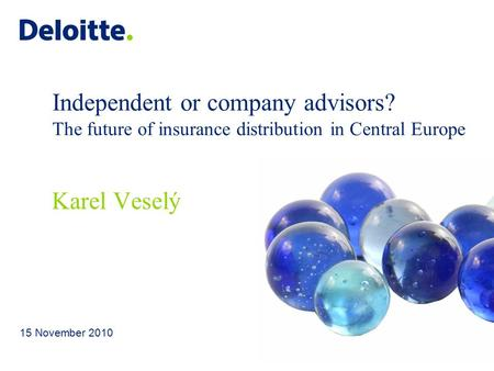 Independent or company advisors? The future of insurance distribution in Central Europe 15 November 2010 Karel Veselý.