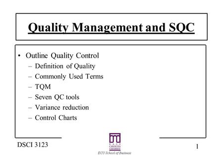 1 DSCI 3123 Quality Management and SQC Outline Quality Control –Definition of Quality –Commonly Used Terms –TQM –Seven QC tools –Variance reduction –Control.