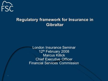 1 Regulatory framework for Insurance in Gibraltar London Insurance Seminar 12 th February 2008 Marcus Killick Chief Executive Officer Financial Services.