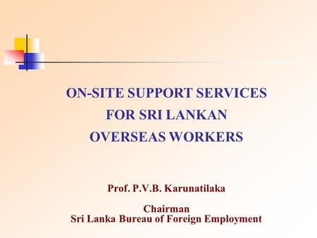 Prof. P.V.B. Karunatilaka Chairman Sri Lanka Bureau of Foreign Employment ON-SITE SUPPORT SERVICES FOR SRI LANKAN OVERSEAS WORKERS.