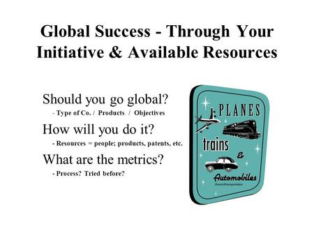 Global Success - Through Your Initiative & Available Resources Should you go global? - Type of Co. / Products / Objectives How will you do it? - Resources.