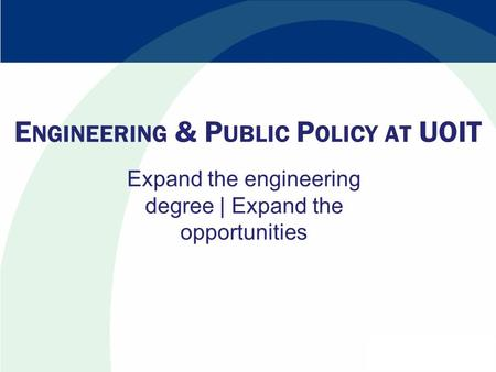E NGINEERING & P UBLIC P OLICY AT UOIT Expand the engineering degree | Expand the opportunities.