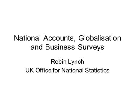 National Accounts, Globalisation and Business Surveys Robin Lynch UK Office for National Statistics.