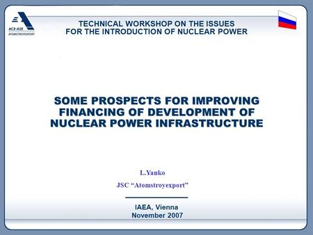 IAEA, Vienna November 2007 SOME PROSPECTS FOR IMPROVING FINANCING OF DEVELOPMENT OF NUCLEAR POWER INFRASTRUCTURE TECHNICAL WORKSHOP ON THE ISSUES FOR THE.