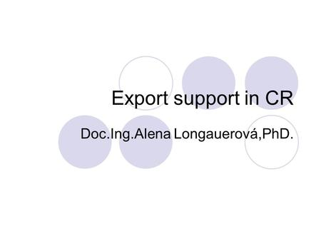 Export support in CR Doc.Ing.Alena Longauerová,PhD.