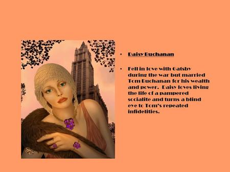 Daisy Buchanan Fell in love with Gatsby during the war but married Tom Buchanan for his wealth and power. Daisy loves living the life of a pampered socialite.