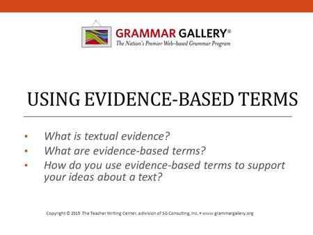 USING EVIDENCE-BASED TERMS What is textual evidence? What are evidence-based terms? How do you use evidence-based terms to support your ideas about a text?