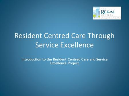Resident Centred Care Through Service Excellence Introduction to the Resident Centred Care and Service Excellence Project.