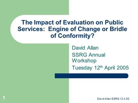 David Allan SSRG 12.4.05. 1 The Impact of Evaluation on Public Services: Engine of Change or Bridle of Conformity? David Allan SSRG Annual Workshop Tuesday.