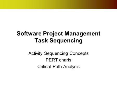 Software Project Management Task Sequencing Activity Sequencing Concepts PERT charts Critical Path Analysis.