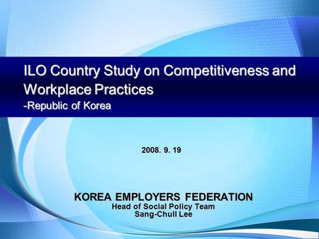 ILO Country Study on Competitiveness and Workplace Practices -Republic of Korea KOREA EMPLOYERS FEDERATION Head of Social Policy Team Sang-Chull Lee 2008.