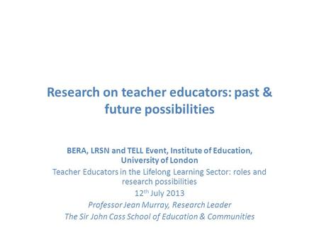 Research on teacher educators: past & future possibilities BERA, LRSN and TELL Event, Institute of Education, University of London Teacher Educators in.