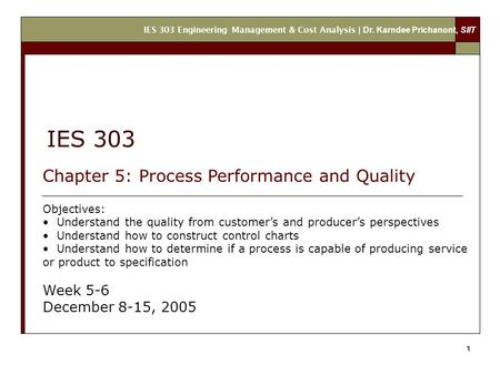 IES 303 Engineering Management & Cost Analysis | Dr. Karndee Prichanont, SIIT 1 IES 303 Chapter 5: Process Performance and Quality Objectives: Understand.