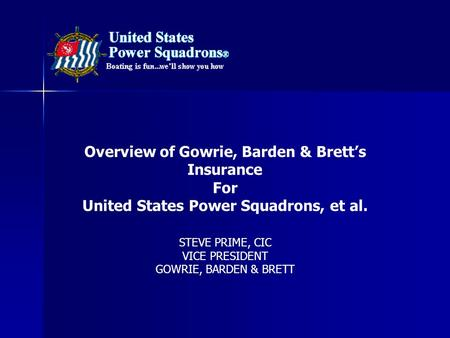 STEVE PRIME, CIC VICE PRESIDENT GOWRIE, BARDEN & BRETT Overview of Gowrie, Barden & Brett's Insurance For United States Power Squadrons, et al.