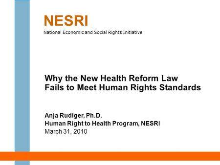 Why the New Health Reform Law Fails to Meet Human Rights Standards Anja Rudiger, Ph.D. Human Right to Health Program, NESRI March 31, 2010 NESRI National.