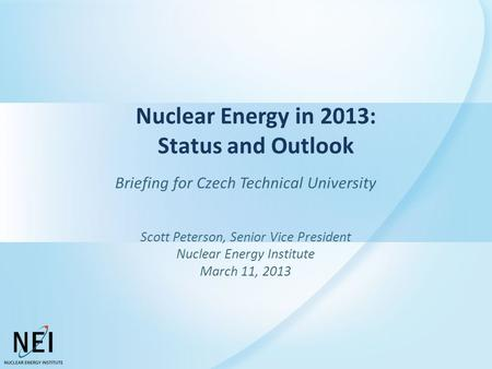 Nuclear Energy in 2013: Status and Outlook Briefing for Czech Technical University Scott Peterson, Senior Vice President Nuclear Energy Institute March.