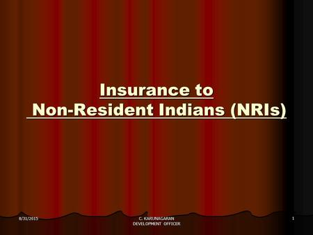 Insurance to Non-Resident Indians (NRIs) 8/31/2015 1 C. KARUNAGARAN DEVELOPMENT OFFICER.