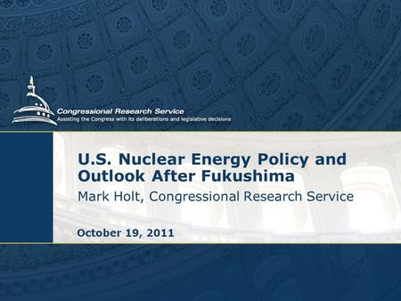 U.S. Nuclear Energy Policy and Outlook After Fukushima Mark Holt, Congressional Research Service October 19, 2011.