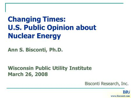 BRi Changing Times: U.S. Public Opinion about Nuclear Energy Ann S. Bisconti, Ph.D. Wisconsin Public Utility Institute March 26, 2008 BRi www.bisconti.com.