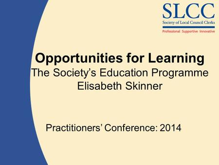 Opportunities for Learning The Society's Education Programme Elisabeth Skinner Practitioners' Conference: 2014.