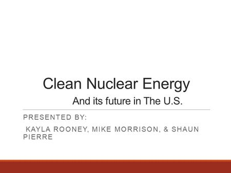 Clean Nuclear Energy And its future in The U.S. PRESENTED BY: KAYLA ROONEY, MIKE MORRISON, & SHAUN PIERRE.